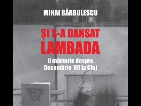 Şi s-a dansat lambada. O mărturie despre Decembrie '89 la Cluj